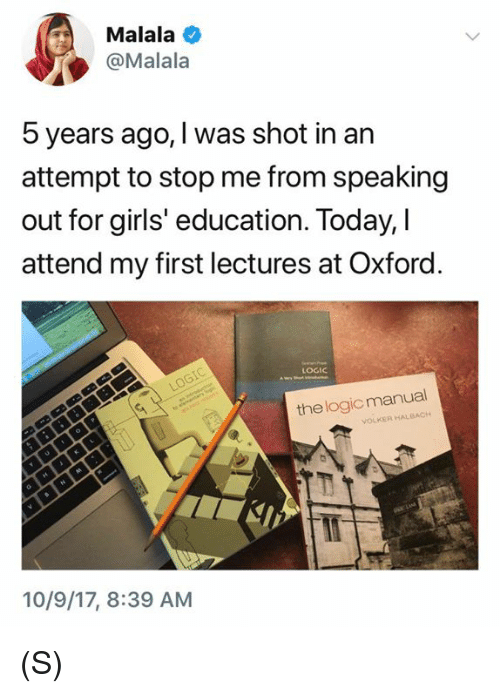 Girls, Logic, and Today: Malala  @Malala  5 years ago, I was shot in an  attempt to stop me from speaking  out for girls' education. Today, I  attend my first lectures at Oxford  LOGIC  the logic manual  VOLKER HALBACH  10/9/17, 8:39 AM (S)