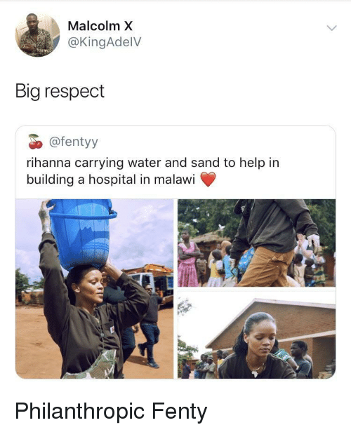 Malcolm X: Malcolm X  @KingAdelV  Big respect  @fentyy  rihanna carrying water and sand to help in  building a hospital in malawi Philanthropic Fenty