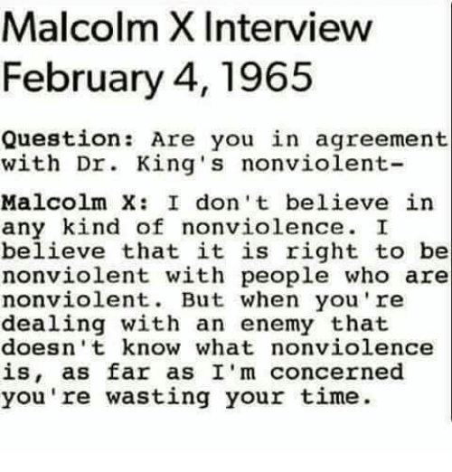 Malcolm X, Memes, and 🤖: Malcolm XInterview  February 4, 1965  Question  Are you in agreement  with Dr. King's nonviolent  Malcolm X: I don't believe in  any kind of nonviolence. I  believe that it is right to be  nonviolent with people who are  nonviolent. But when you're  dealing with an enemy that  doesn't know what nonviolence  is, as far as I'm concerned  you're wasting your time.
