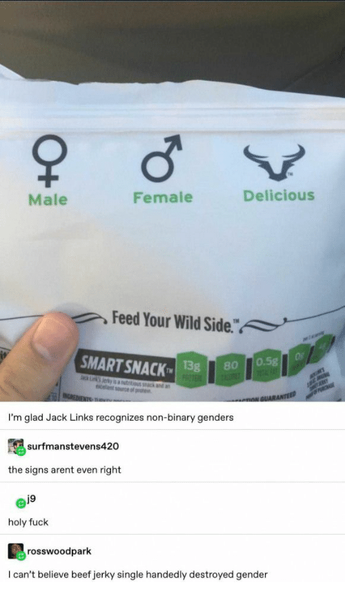 "tru: Male  Female  Delicious  Feed Your Wild Side.""  a  SMART SNACK  Of  0.5g  1FAT  13g  PROTE  80  ack Lk Jerky is autitious k and an  celent source of prote  MER  INCREDIENTS TRu  PRCHASE  nNGUARANTEED  I'm glad Jack Links recognizes non-binary genders  surfmanstevens420  the signs arent even right  j9  holy fuck  rosswoodpark  I can't believe beef jerky single handedly destroyed gender  O+"