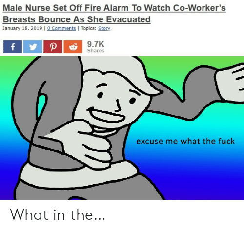 Workers: Male Nurse Set Off Fire Alarm To Watch Co-Worker's  Breasts Bounce As She Evacuated  January 18, 2019 |o Comments I Topics: Story  9.7K  P  f  Shares  excuse me what the fuck What in the…