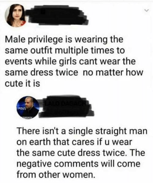 Cute, Girls, and Memes: Male privilege is wearing the  same outfit multiple times to  events while girls cant wear the  same dress twice no matter how  cute it is  PoLn  OLD  There isn't a single straight man  on earth that cares if u wear  the same cute dress twice. The  negative comments will come  from other women.
