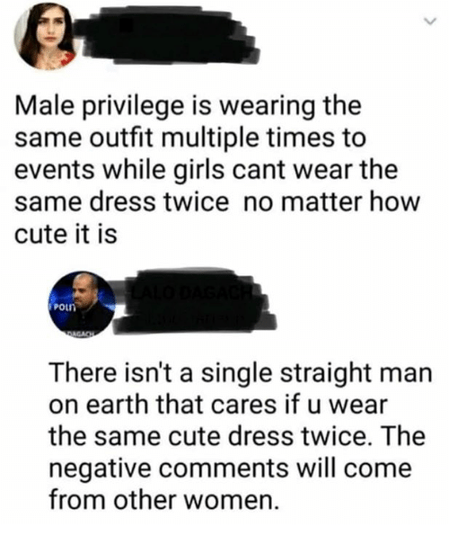 Cute, Girls, and Dress: Male privilege is wearing the  same outfit multiple times to  events while girls cant wear the  same dress twice no matter how  cute it is  poun  There isn't a single straight man  on earth that cares if u wear  the same cute dress twice. The  negative comments will come  from other women.