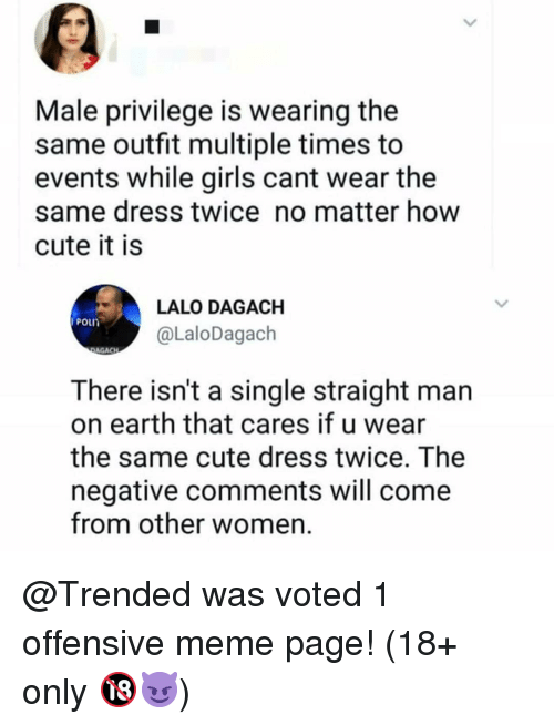 Cute, Girls, and Meme: Male privilege is wearing the  same outfit multiple times to  events while girls cant wear the  same dress twice no matter how  cute it is  LALO DAGACH  POL  @LaloDagach  AGACH  There isn't a single straight man  on earth that cares if u wear  the same cute dress twice. The  negative comments will come  from other women @Trended was voted 1 offensive meme page! (18+ only 🔞😈)