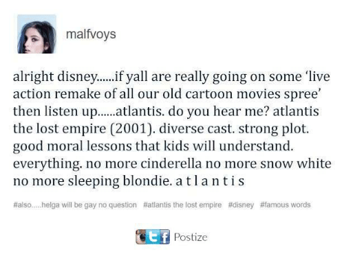 Old Cartoon: malfvoys  alright disney. ...if yall are really going on some 'live  action remake off all our old cartoon movies spree'  then listen up  atlantis. do you hear me? atlantis  the lost empire (2001). diverse cast. strong plot.  good moral lessons that kids will understand.  everything. no more cinderella no more snow white  no more sleeping blondie. atl a ntis  #also... helga will be gay no question Hatlantis the lost empire #disney #famous words  ost f  Postize