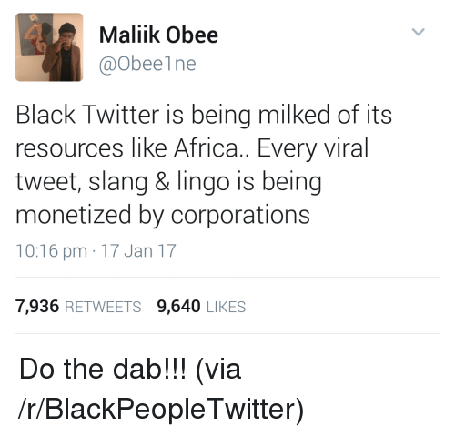 the dab: Maliik Obee  @Obeelne  Black Twitter is being milked of its  resources like Africa.. Every viral  tweet, slang & lingo is being  monetized by corporations  10:16 pm 17 Jan 17  7,936 RETWEETS 9,640 LIKES <p>Do the dab!!! (via /r/BlackPeopleTwitter)</p>