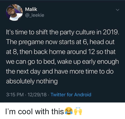 Android, Head, and Party: Malik  @_leekie  It's time to shift the party culture in 2019.  The pregame now starts at 6, head out  at 8, then back home around 12 so that  we can go to bed, wake up early enough  the next day and have more time to do  absolutely nothing  3:15 PM . 12/29/18 Twitter for Android I'm cool with this😂🙌