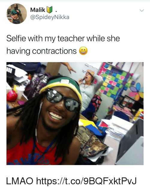Lmao, Memes, and Selfie: Malik  @SpideyNikka  Selfie with my teacher while she  having contractions LMAO https://t.co/9BQFxktPvJ