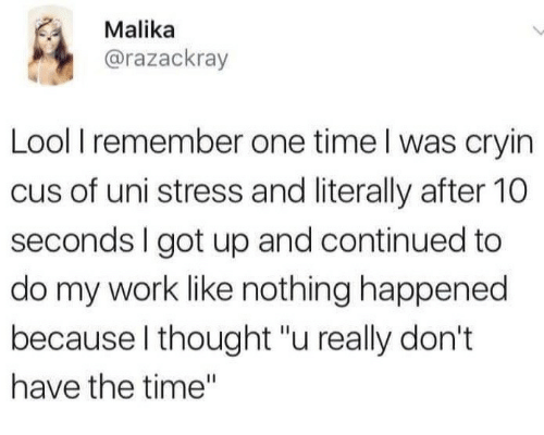 """Work, Time, and Thought: Malika  @razackray  Lool I remember one time l was cryin  cus of uni stress and literally after 10  seconds I got up and continued to  do my work like nothing happened  because l thought """"u really don't  have the time"""""""