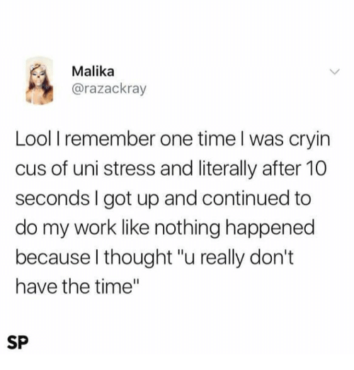 """Memes, Work, and Time: Malika  @razackray  Lool I remember one time l was cryin  cus of uni stress and literally after 10  seconds I got up and continued to  do my work like nothing happened  because l thought """"u really don't  have the time""""  SP"""