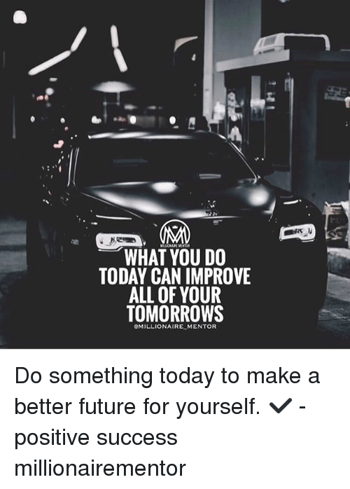 Future, Memes, and Today: MALIONAE MENTOR  WHAT YOU DO  TODAY CAN IMPROVE  ALL OF YOUR  TOMORROWS  OMILLIONAIRE MENTOR Do something today to make a better future for yourself. ✔️ - positive success millionairementor