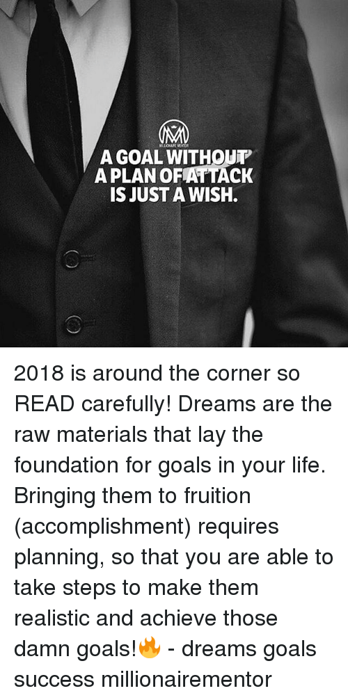 Goals, Life, and Memes: MALIONNRE MENTOR  A GOAL WITHOUT  A PLAN OFATTACK  IS JUST A WISH. 2018 is around the corner so READ carefully! Dreams are the raw materials that lay the foundation for goals in your life. Bringing them to fruition (accomplishment) requires planning, so that you are able to take steps to make them realistic and achieve those damn goals!🔥 - dreams goals success millionairementor