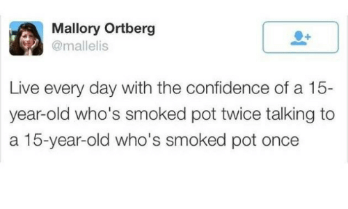 Confidence: Mallory Ortberg  @mallelis  Live every day with the confidence of a 15-  year-old who's smoked pot twice talking to  a 15-year-old who's smoked pot once