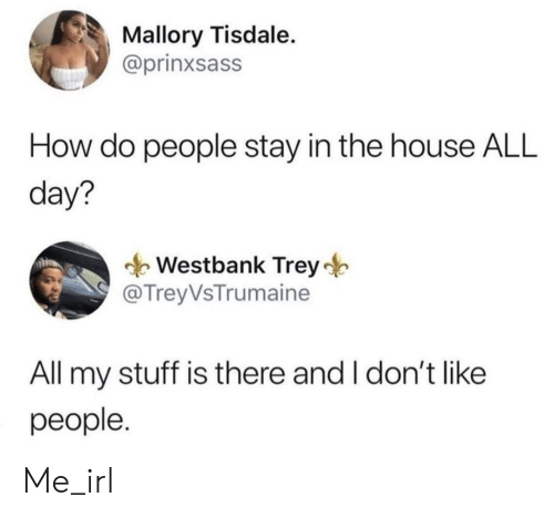 House, Stuff, and Irl: Mallory Tisdale.  @prinxsass  How do people stay in the house ALL  day?  Westbank Trey  @ TreyVsTrumaine  All my stuff is there and I don't like  people. Me_irl