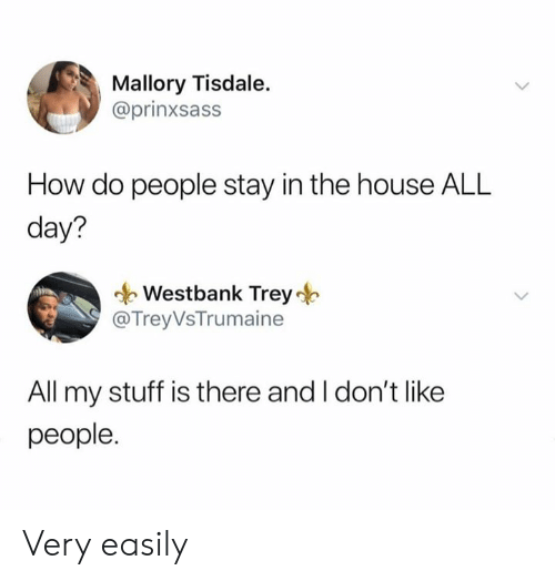 Dank, House, and Stuff: Mallory Tisdale.  @prinxsass  How do people stay in the house ALL  day?  Westbank Trey  @TreyVsTrumaine  All my stuff is there and I don't like  people. Very easily