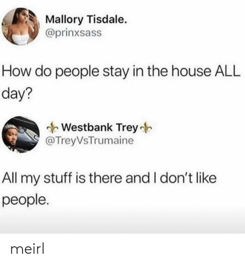 House, Stuff, and MeIRL: Mallory Tisdale.  @prinxsass  How do people stay in the house ALL  day?  Westbank Trey  @TreyVsTrumaine  All my stuff is there and I don't like  people. meirl