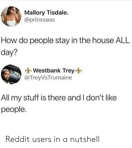 Stay In: Mallory Tisdale.  @prinxsass  How do people stay in the house ALL  day?  Westbank Trey  @TreyVsTrumaine  All my stuff is there and I don't like  people. Reddit users in a nutshell