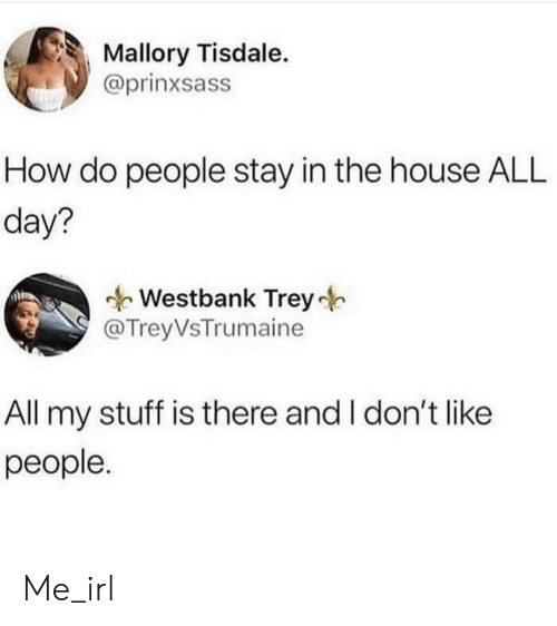 Stay In: Mallory Tisdale.  @prinxsass  How do people stay in the house ALL  day?  Westbank Trey  @TreyVsTrumaine  All my stuff is there and I don't like  people. Me_irl