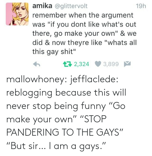 "your own: mallowhoney: jefflaclede:  reblogging because this will never stop being funny   ""Go make your own"" ""STOP PANDERING TO THE GAYS"" ""But sir… I am a gays."""