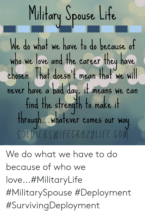 Bad, Bad Day, and Life: Maltary Spouse Life  We do what we have to do because of  w nd the carcer they have  ELRAZ  h0sen. That doesn't mean  ho we love ar  O0  that  will  We  have a bad day, it means we can  never  find the strength to make it  through..whatever comes our way  SOLDIERSWIFECRAZYLIFE CO We do what we have to do because of who we love...#MilitaryLife #MilitarySpouse #Deployment #SurvivingDeployment