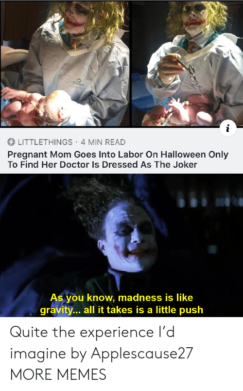 Gravity: MALVARD  LITTLETHINGS 4 MIN READ  Pregnant Mom Goes Into Labor On Halloween Only  To Find Her Doctor Is Dressed As The Joker  As you know, madness is like  gravity... all it takes is a little push Quite the experience I'd imagine by Applescause27 MORE MEMES