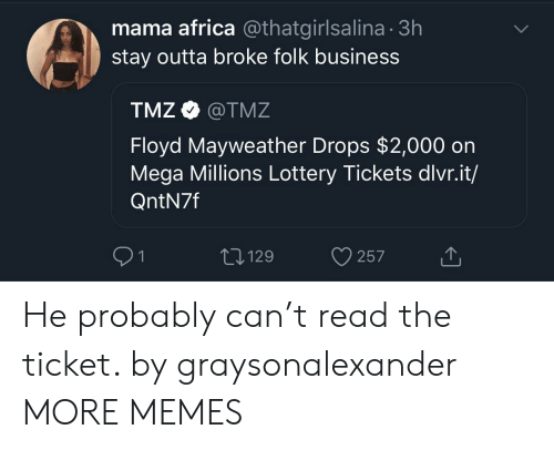 Africa, Dank, and Floyd Mayweather: mama africa @thatgirlsalina 3h  stay outta broke folk business  TMZ Ф @TMZ  Floyd Mayweather Drops $2,000 on  Mega Millions Lottery Tickets dlvr.it/  QntN7f  T,129 He probably can't read the ticket. by graysonalexander MORE MEMES