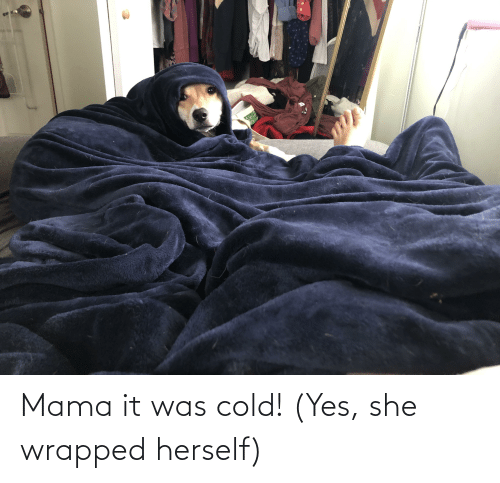 Herself: Mama it was cold! (Yes, she wrapped herself)