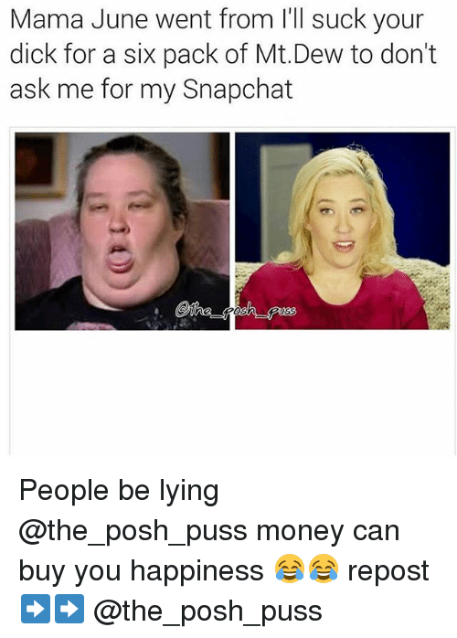 Pussing: Mama June went from l'll suck your  dick for a six pack of Mt.Dew to don't  ask me for my Snapchat People be lying @the_posh_puss money can buy you happiness 😂😂 repost ➡️➡️ @the_posh_puss
