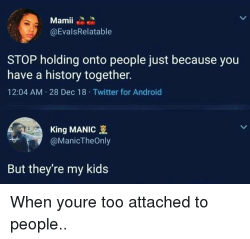 Android, Twitter, and History: Mamii  @EvalsRelatable  STOP holding onto people just because you  have a history together.  12:04 AM 28 Dec 18 Twitter for Android  King MANIC  @ManicTheOnly  But they're my kids When youre too attached to people..