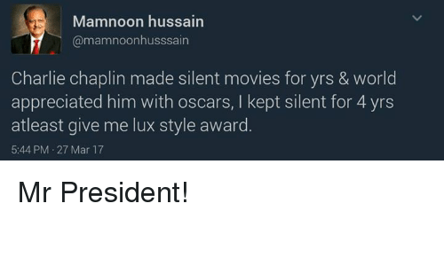 lux: Mamnoon hussain  @mamnoonhusssain  Charlie chaplin made silent movies for yrs & world  appreciated him with oscars, l kept silent for 4 yrs  at least give me lux style award  5:44 PM 27 Mar 17 Mr President!