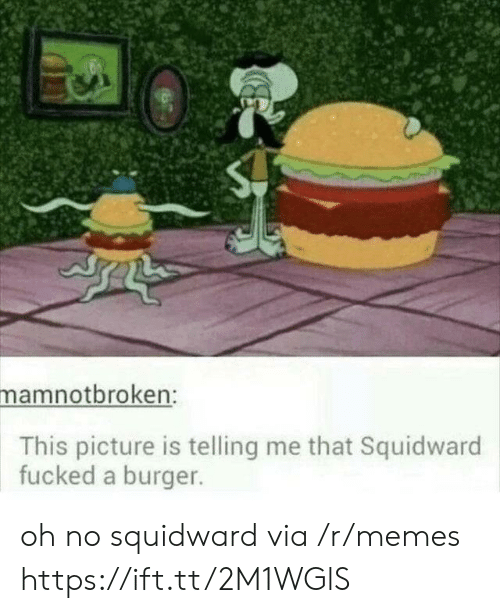 Squidward: mamnotbroken:  This picture is telling me that Squidward  fucked a burger. oh no squidward via /r/memes https://ift.tt/2M1WGlS