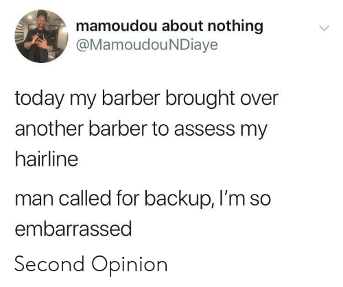 Barber, Hairline, and Today: mamoudou about nothing  @MamoudouNDiaye  today my barber brought over  another barber to assess my  hairline  man called for backup, I'm so  embarrassed Second Opinion