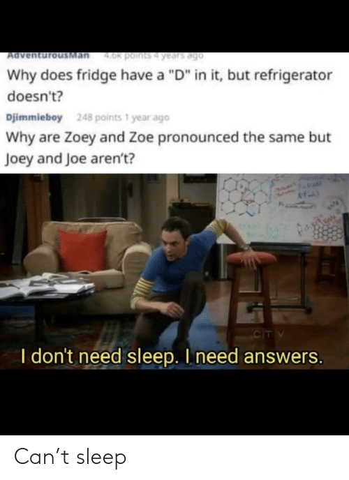 """joey: Man  4.0k points4 years ago  Ad  Why does fridge have a """"D"""" in it, but refrigerator  doesn't?  Djimmieboy  248 points 1 year ago  Why are Zoey and Zoe pronounced the same but  Joey and Joe aren't?  CIT V  I don't need sleep. I need answers. Can't sleep"""