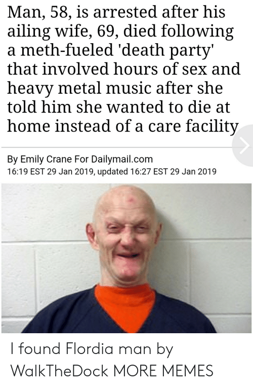 Dank, Memes, and Music: Man, 58, is arrested after his  ailing wife, 69, died following  a meth-fueled 'death party'  that involved hours of sex and  heavy metal music after she  told him she wanted to die at  home instead of a care facility  By Emily Crane For Dailymail.com  16:19 EST 29 Jan 2019, updated 16:27 EST 29 Jan 2019 I found Flordia man by WalkTheDock MORE MEMES