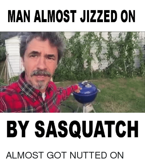 Jizzs: MAN ALMOST JIZZED ON  BY SASQUATCH ALMOST GOT NUTTED ON
