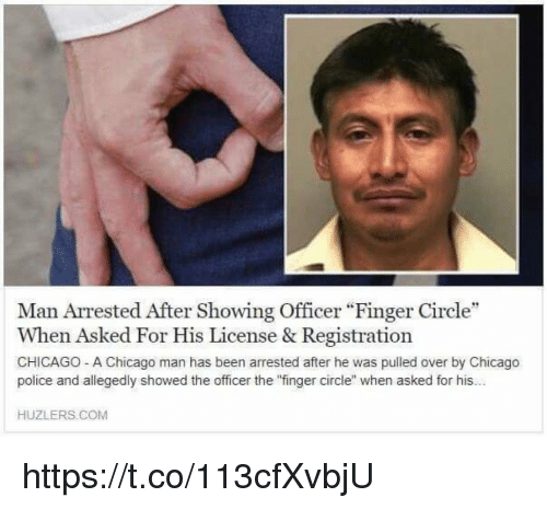 """Chicago, Police, and Hood: Man Arrested After Showing Officer """"Finger Circle""""  When Asked For His License & Registration  CHICAGO- A Chicago man has been arrested after he was pulled over by Chicago  police and allegedly showed the officer the 'finger circle when asked for his...  HUZLERS. COM https://t.co/113cfXvbjU"""