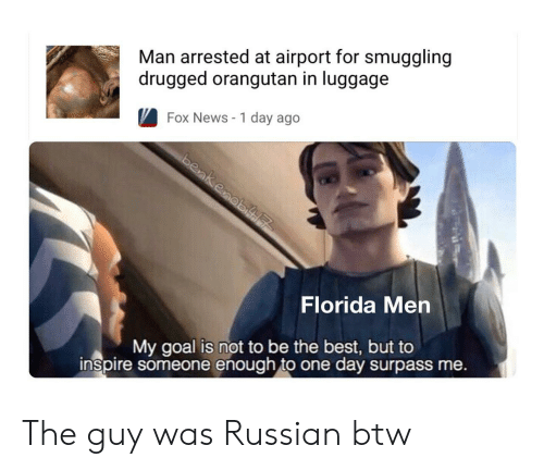 News, Best, and Florida: Man arrested at airport for smuggling  drugged orangutan in luggage  Fox News - 1 day ago  Florida Men  My goal is not to be the best, but to  inspire someone enough to one day surpass me. The guy was Russian btw