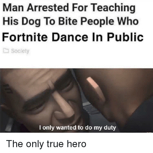 True, Dance, and Teaching: Man Arrested For Teaching  His Dog To Bite People Who  Fortnite Dance In Public  Soclety  l only wanted to do my duty The only true hero