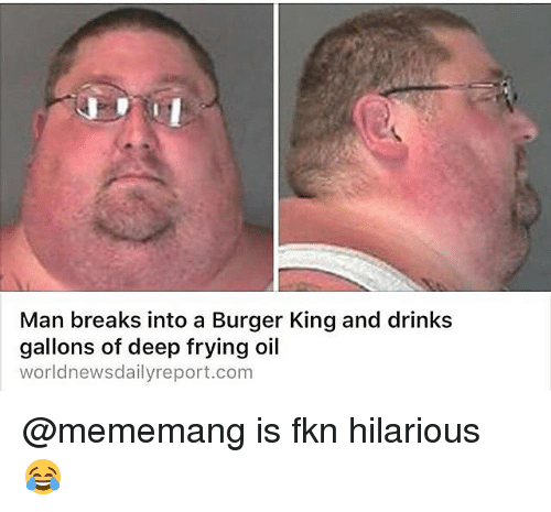 Deep Frying: Man breaks into a Burger King and drinks  gallons of deep frying oil  worldnews dailyreport.com @mememang is fkn hilarious 😂