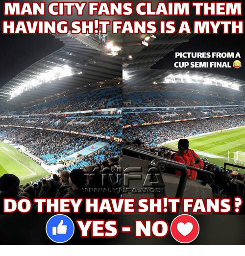 Memes, Pictures, and 🤖: MAN CITY FANS CLAIM THEM  HAVING SH!T FANS IS A MYTH  PICTURES FROMA  CUP SEMI FINAL  DO THEY HAVE SH:T FANS