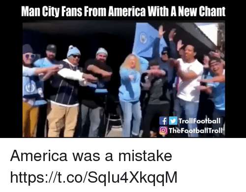 America, Memes, and 🤖: Man City Fans From America With A New Chant  fTrollFootball  O TheFootballTroll America was a mistake https://t.co/SqIu4XkqqM