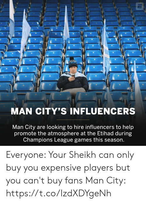 hire: MAN CITY'S INFLUENCERS  Man City are looking to hire influencers to help  promote the atmosphere at the Etihad during  Champions League games this season. Everyone: Your Sheikh can only buy you expensive players but you can't buy fans   Man City: https://t.co/IzdXDYgeNh