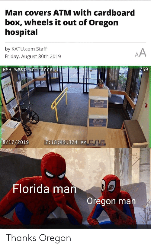 Florida Man, Friday, and Covers: Man covers ATM with cardboard  box, wheels it out of Oregon  hospital  by KATU.com Staff  AA  Friday, August 30th 2019  PMH West Entrancel  759  it  arge/ orants  We  Wa  7:18:45.324 PM  8/17/2019  Florida man  Oregon man  e Thanks Oregon