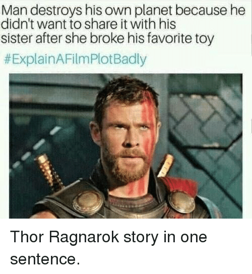 Thor, Ragnarok, and One: Man destroys his own planet because he  didn't want to share it with his  sister after she broke his favorite toy  Thor Ragnarok story in one sentence.