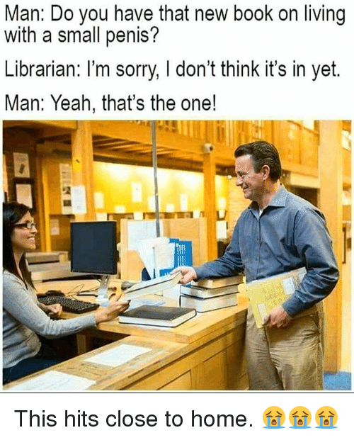 Memes, Sorry, and Yeah: Man: Do you have that new book on living  with a small penis?  Librarian: l'm sorry, don't think it's in yet.  Man: Yeah, that's the one! This hits close to home. 😭😭😭