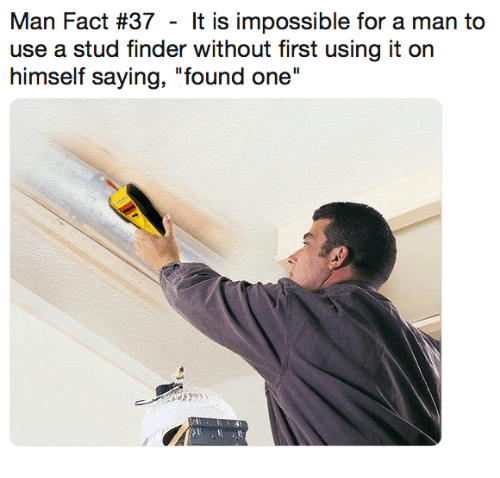 """Dank, 🤖, and One: Man Fact #37 - It is impossible for a man to  use a stud finder without first using it on  himself saying, """"found one"""""""