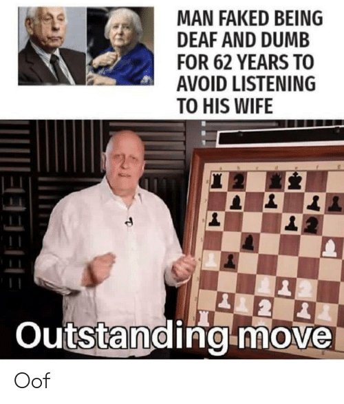 Dumb, Wife, and Man: MAN FAKED BEING  DEAF AND DUMB  FOR 62 YEARS TO  AVOID LISTENING  TO HIS WIFE  2  Outstanding move Oof