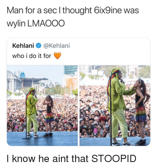 Kehlani, Thought, and Sec: Man for a sec l thought 6ix9ine was  wylin LMAOOO  Kehlani @Kehlani  who i do it for I know he aint that STOOPID