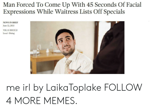 specials: Man Forced To Come Up With 45 Seconds Of Facial  Expressions While Waitress Lists Off Specials  NEWS IN BRIEF  June 12, 2015  VOL 51 ISSUE 23  Local Dining me irl by LaikaToplake FOLLOW 4 MORE MEMES.