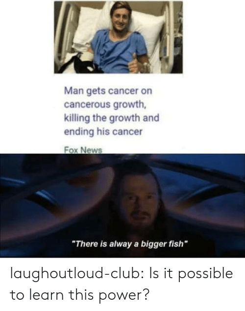 "Club, News, and Tumblr: Man gets cancer on  cancerous growth,  killing the growth and  ending his cancer  Fox News  ""There is alway a bigger fish"" laughoutloud-club:  Is it possible to learn this power?"